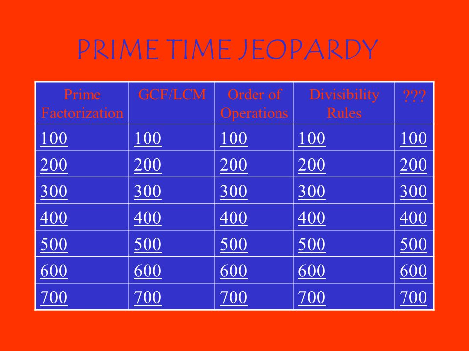 PRIME TIME JEOPARDY Prime Factorization GCF/LCMOrder of Operations Divisibility Rules ??.