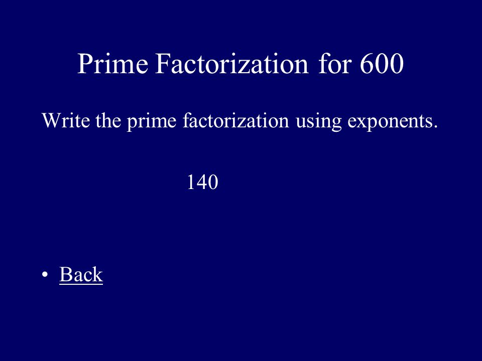 Prime Factorization for 600 Write the prime factorization using exponents. 140 Back