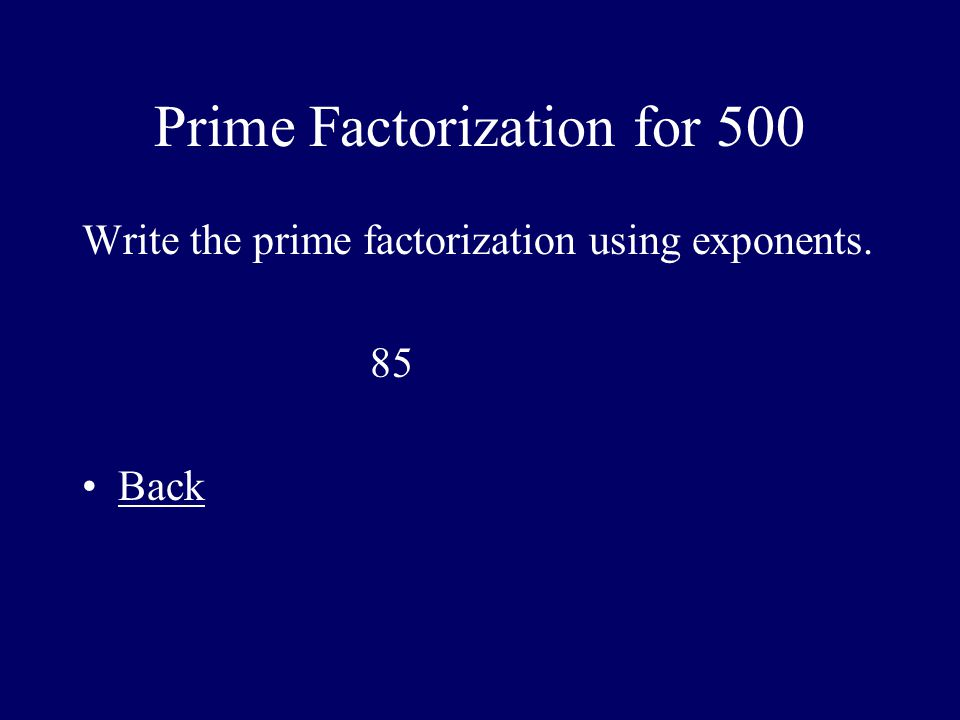 Prime Factorization for 500 Write the prime factorization using exponents. 85 Back
