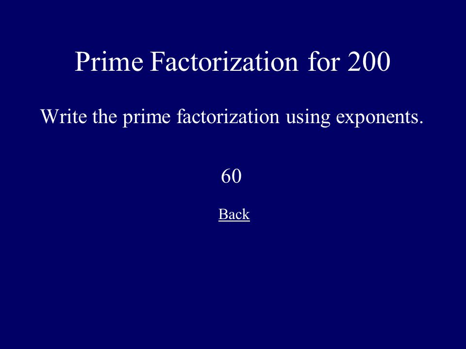 Prime Factorization for 200 Write the prime factorization using exponents. 60 Back