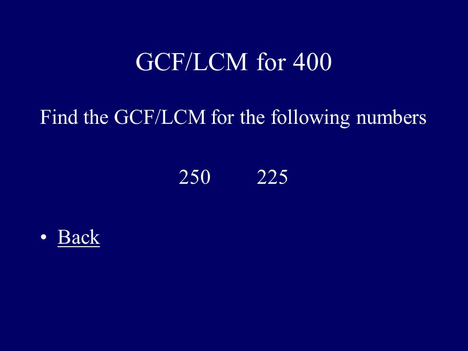 GCF/LCM for 400 Find the GCF/LCM for the following numbers 250 225 Back