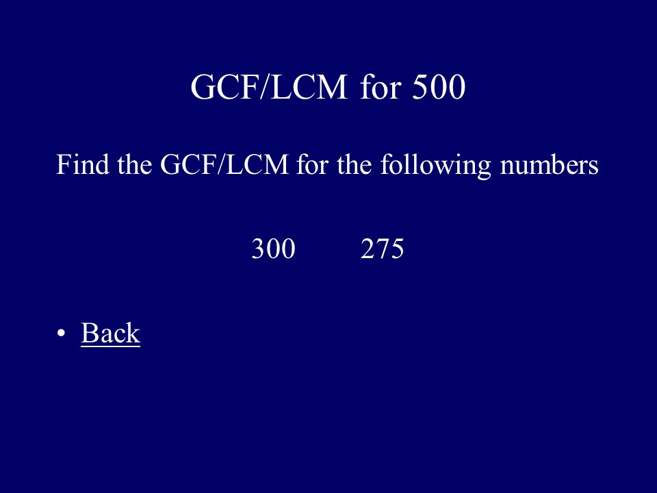 GCF/LCM for 500 Find the GCF/LCM for the following numbers 300 275 Back