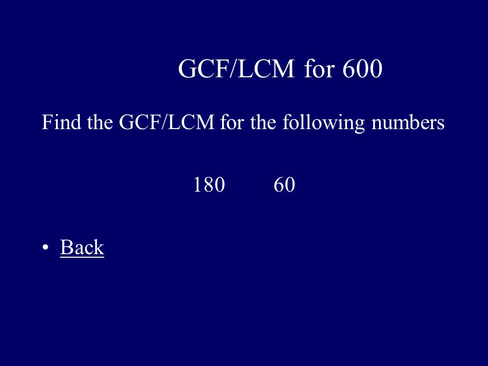 GCF/LCM for 600 Find the GCF/LCM for the following numbers 180 60 Back