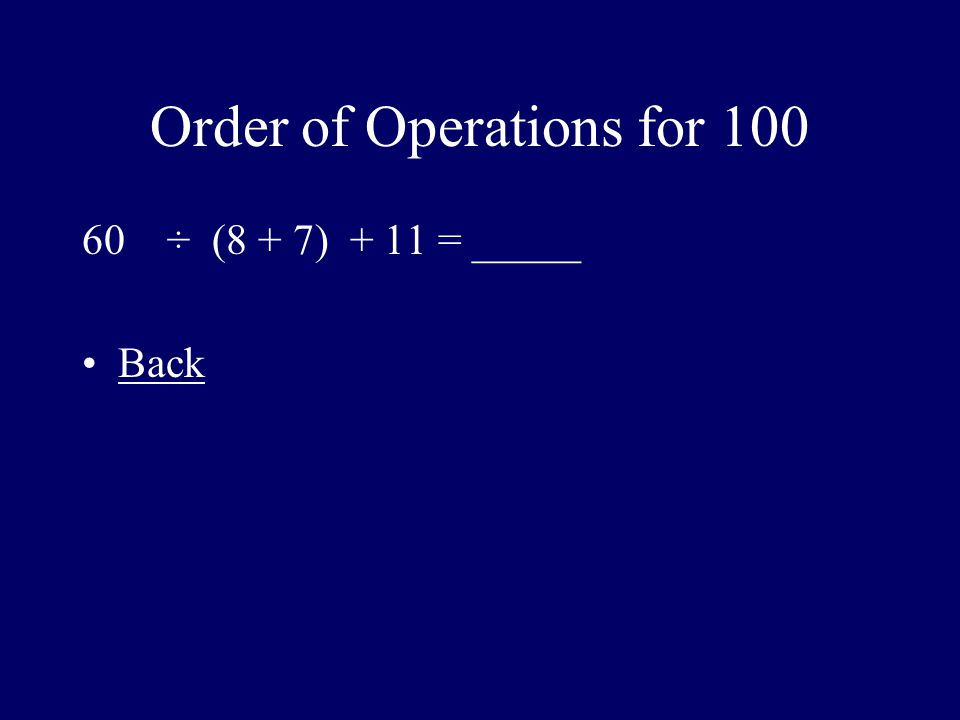 Order of Operations for 100 60 ÷ (8 + 7) + 11 = _____ Back