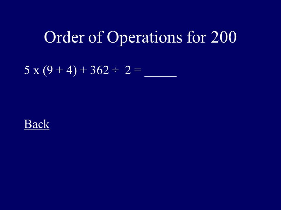 Order of Operations for 200 5 x (9 + 4) + 362 ÷ 2 = _____ Back