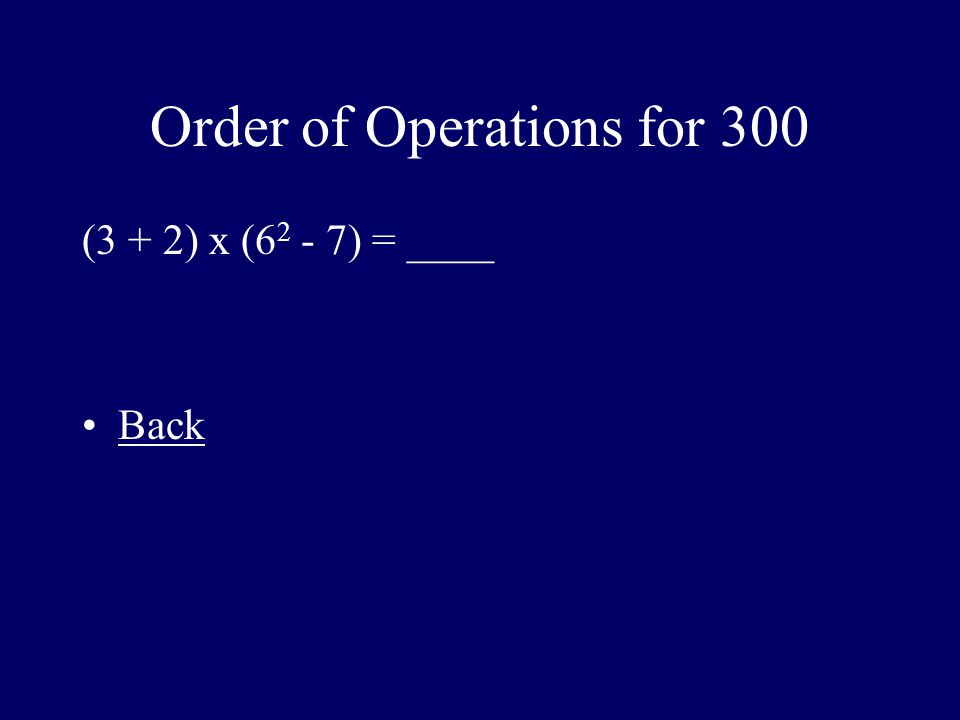 Order of Operations for 300 (3 + 2) x (6 2 - 7) = ____ Back