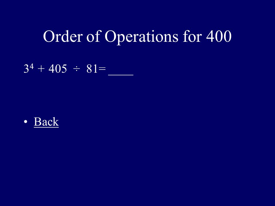 Order of Operations for 400 3 4 + 405 ÷ 81= ____ Back