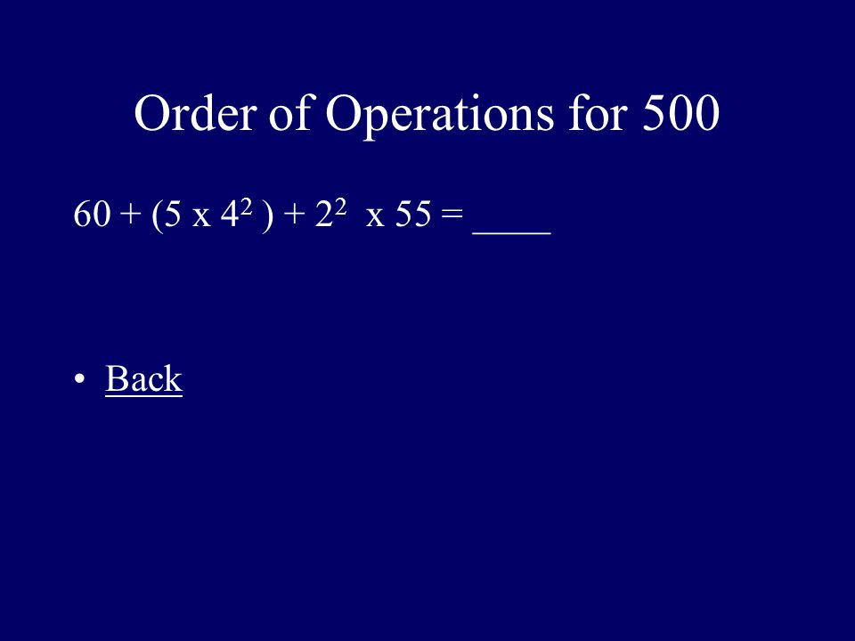 Order of Operations for 500 60 + (5 x 4 2 ) + 2 2 x 55 = ____ Back