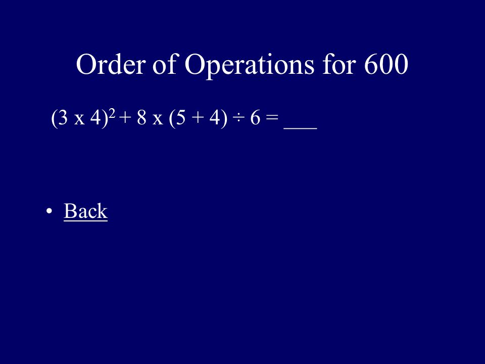 Order of Operations for 600 (3 x 4) 2 + 8 x (5 + 4) ÷ 6 = ___ Back