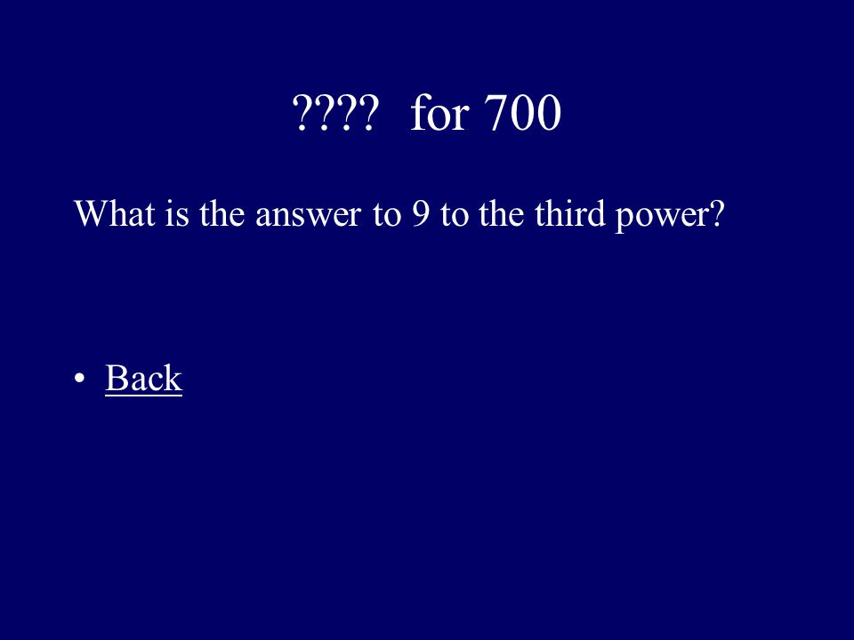 ???? for 700 What is the answer to 9 to the third power? Back