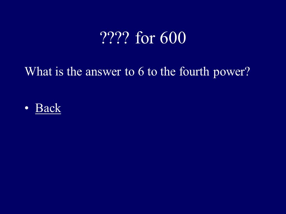 ???? for 600 What is the answer to 6 to the fourth power? Back