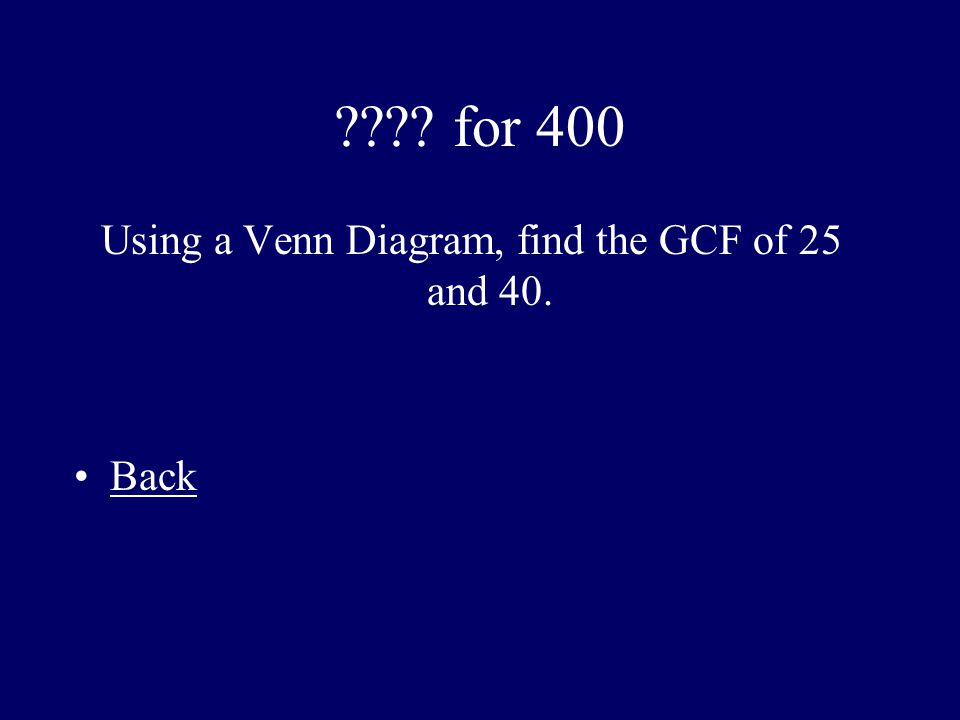 ???? for 400 Using a Venn Diagram, find the GCF of 25 and 40. Back