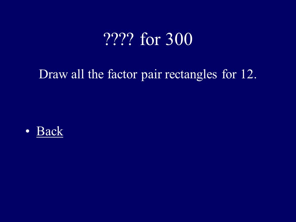 ???? for 300 Draw all the factor pair rectangles for 12. Back