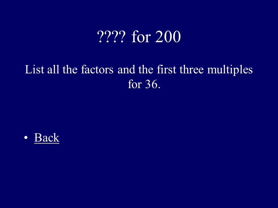???? for 200 List all the factors and the first three multiples for 36. Back