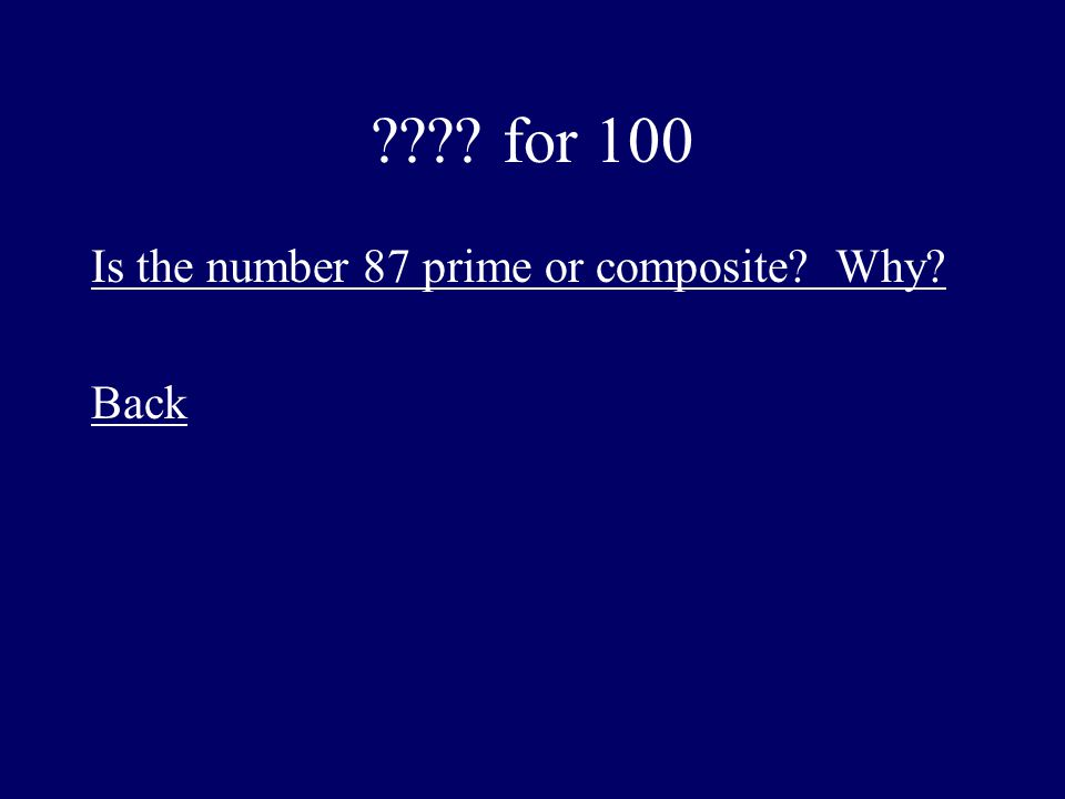 ???? for 100 Is the number 87 prime or composite? Why? Back