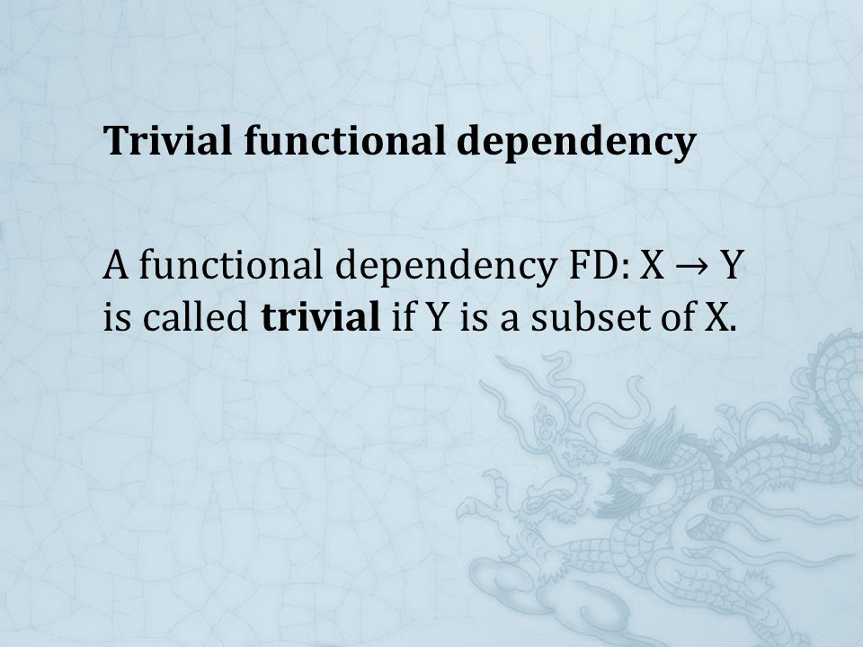 Trivial functional dependency A functional dependency FD: X → Y is called trivial if Y is a subset of X.