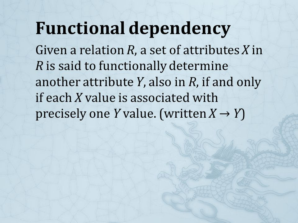Functional dependency Given a relation R, a set of attributes X in R is said to functionally determine another attribute Y, also in R, if and only if each X value is associated with precisely one Y value.