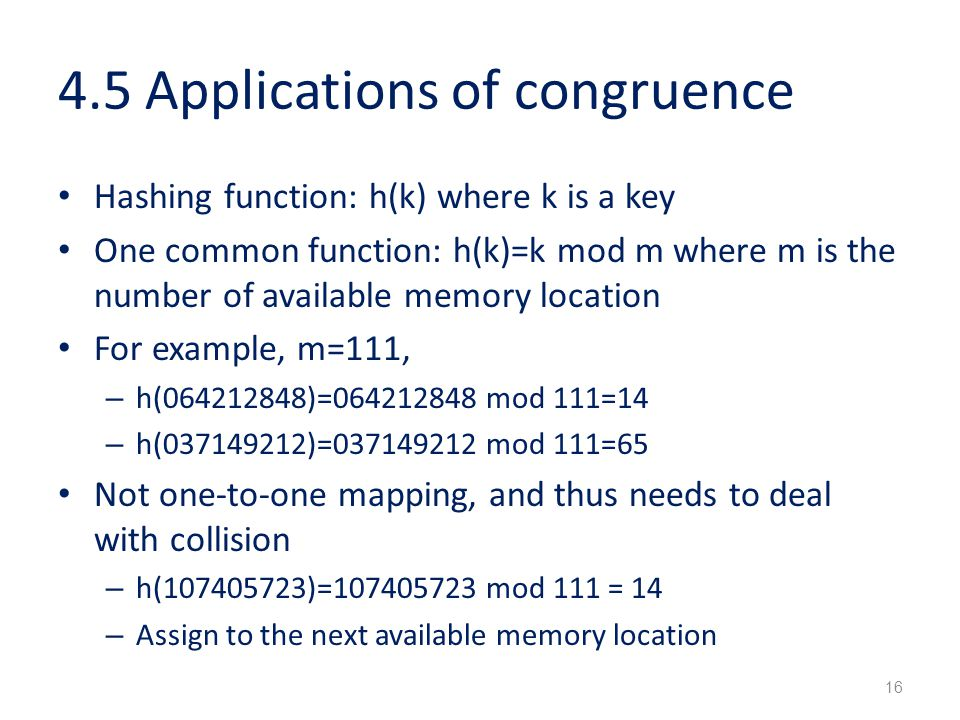 4.5 Applications of congruence Hashing function: h(k) where k is a key One common function: h(k)=k mod m where m is the number of available memory loc