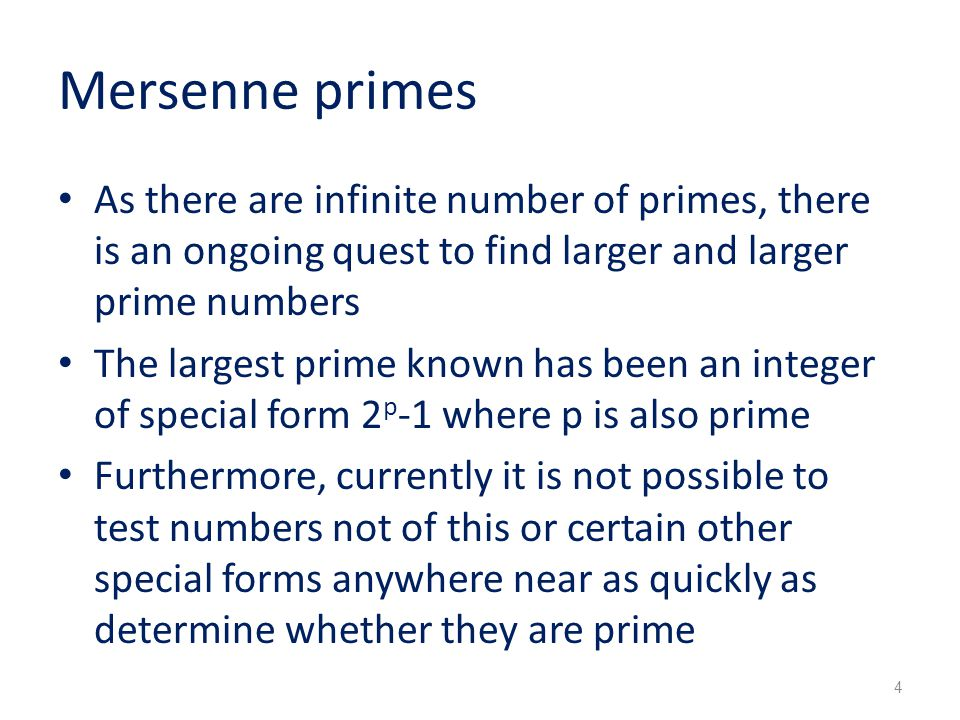 Mersenne primes As there are infinite number of primes, there is an ongoing quest to find larger and larger prime numbers The largest prime known has