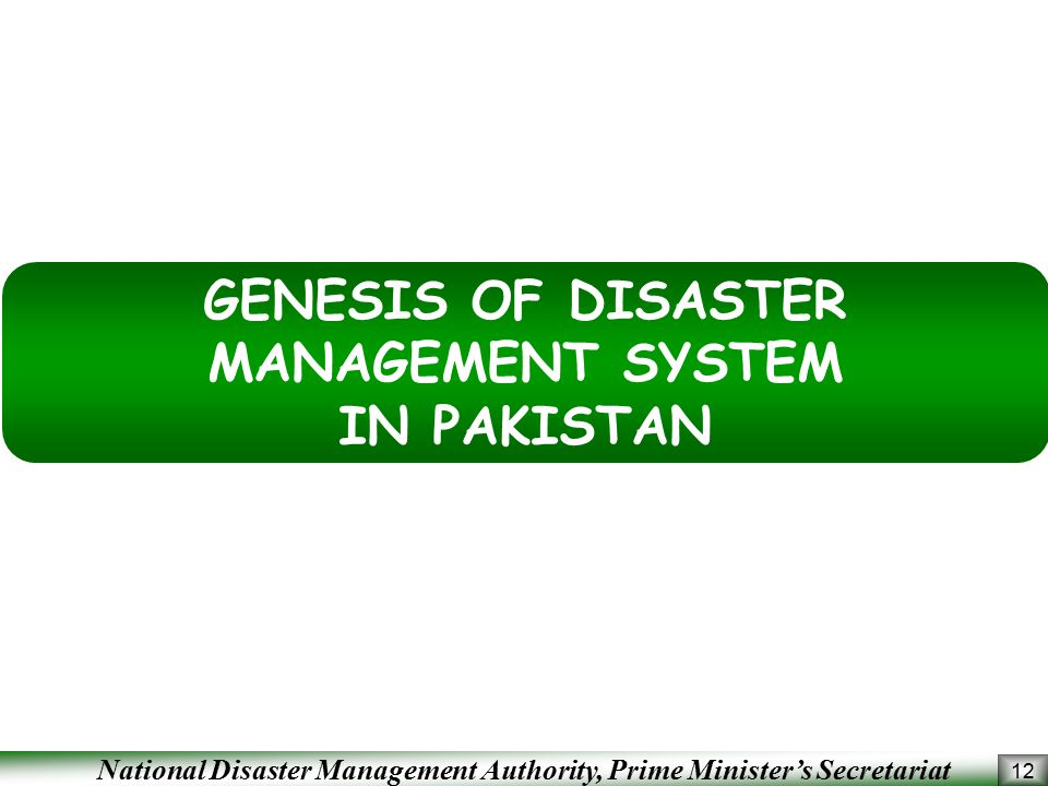 National Disaster Management Authority, Prime Minister's Secretariat 12 GENESIS OF DISASTER MANAGEMENT SYSTEM IN PAKISTAN