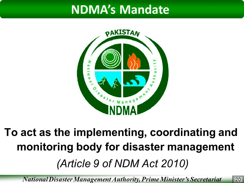 National Disaster Management Authority, Prime Minister's Secretariat To act as the implementing, coordinating and monitoring body for disaster management (Article 9 of NDM Act 2010) 20 NDMA's Mandate
