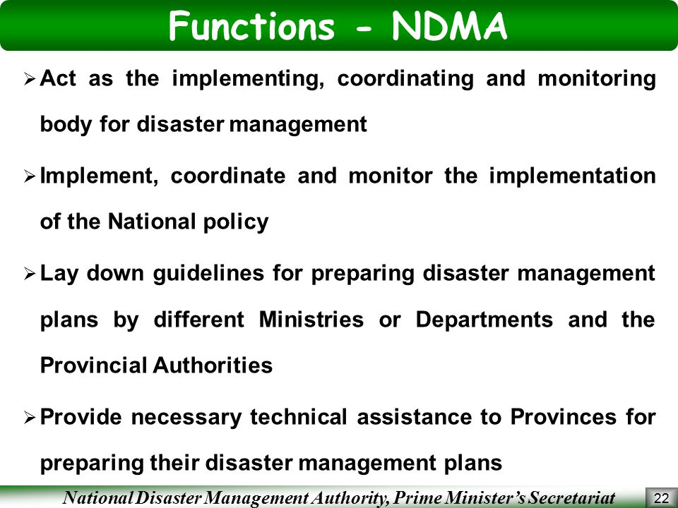 National Disaster Management Authority, Prime Minister's Secretariat Functions - NDMA 22  Act as the implementing, coordinating and monitoring body for disaster management  Implement, coordinate and monitor the implementation of the National policy  Lay down guidelines for preparing disaster management plans by different Ministries or Departments and the Provincial Authorities  Provide necessary technical assistance to Provinces for preparing their disaster management plans