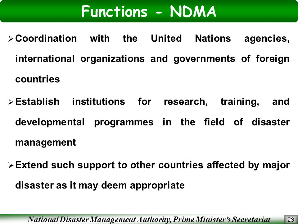 National Disaster Management Authority, Prime Minister's Secretariat Functions - NDMA 23  Coordination with the United Nations agencies, international organizations and governments of foreign countries  Establish institutions for research, training, and developmental programmes in the field of disaster management  Extend such support to other countries affected by major disaster as it may deem appropriate