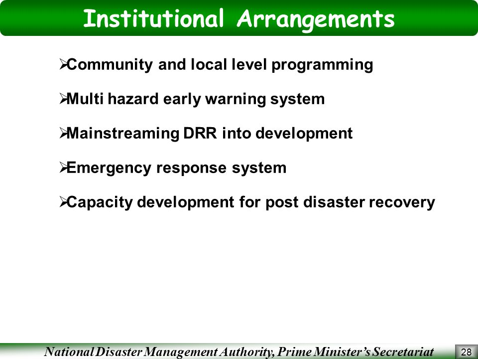 National Disaster Management Authority, Prime Minister's Secretariat 28  Community and local level programming  Multi hazard early warning system  Mainstreaming DRR into development  Emergency response system  Capacity development for post disaster recovery Institutional Arrangements