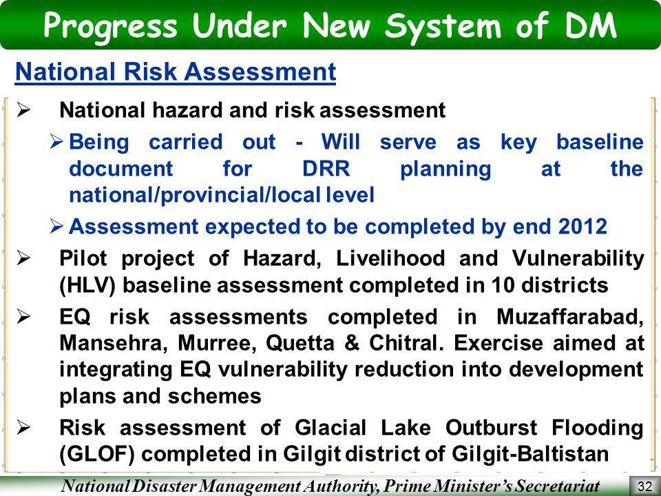 National Disaster Management Authority, Prime Minister's Secretariat Progress Under New System of DM 32 National Risk Assessment  National hazard and risk assessment  Being carried out - Will serve as key baseline document for DRR planning at the national/provincial/local level  Assessment expected to be completed by end 2012  Pilot project of Hazard, Livelihood and Vulnerability (HLV) baseline assessment completed in 10 districts  EQ risk assessments completed in Muzaffarabad, Mansehra, Murree, Quetta & Chitral.