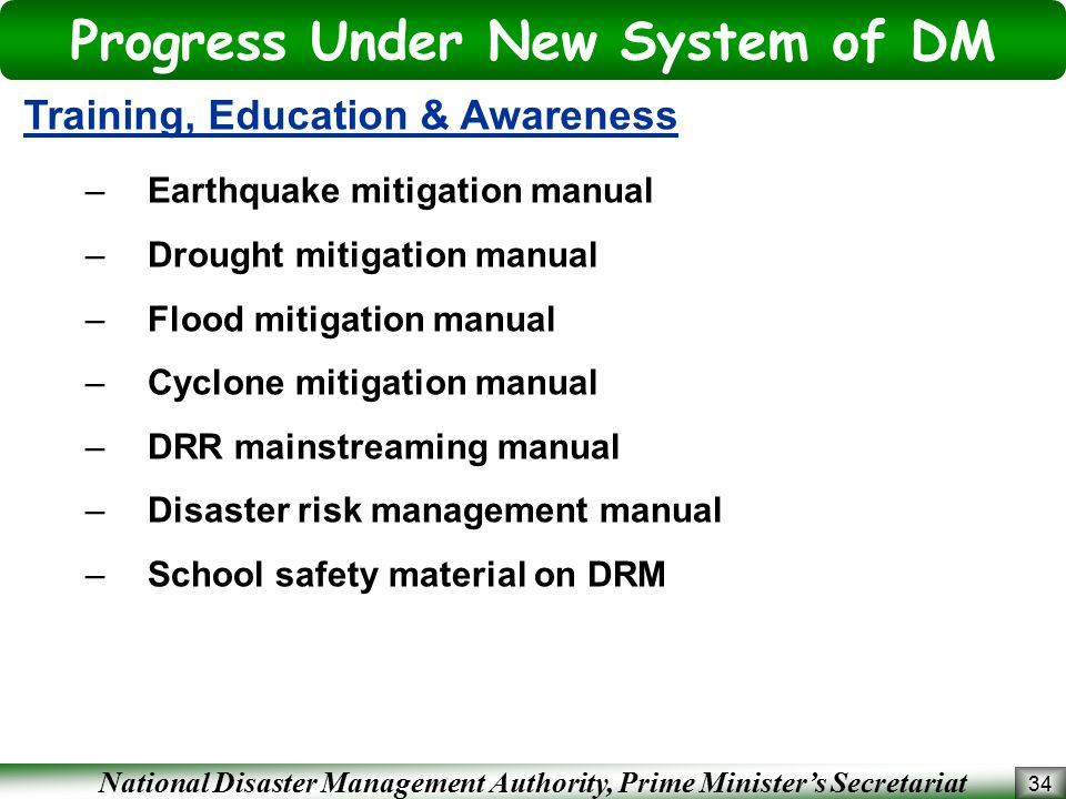 National Disaster Management Authority, Prime Minister's Secretariat Progress Under New System of DM 34 Training, Education & Awareness –Earthquake mitigation manual –Drought mitigation manual –Flood mitigation manual –Cyclone mitigation manual –DRR mainstreaming manual –Disaster risk management manual –School safety material on DRM