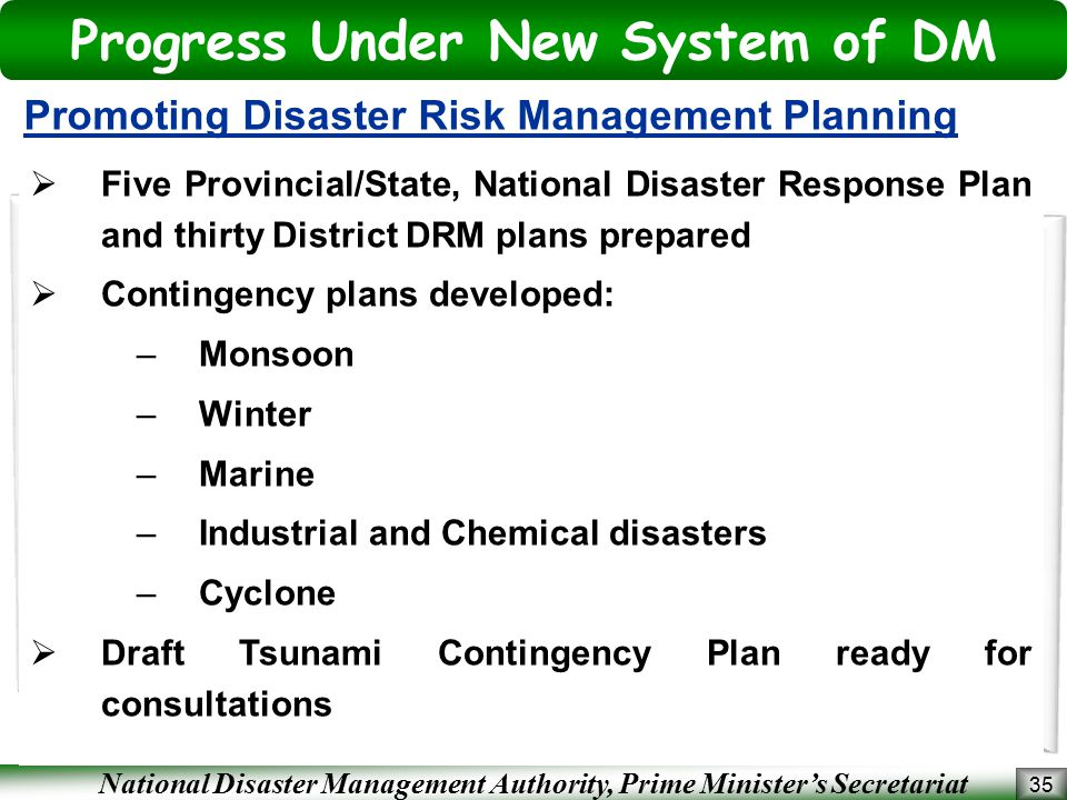 National Disaster Management Authority, Prime Minister's Secretariat 35 Promoting Disaster Risk Management Planning  Five Provincial/State, National Disaster Response Plan and thirty District DRM plans prepared  Contingency plans developed: –Monsoon –Winter –Marine –Industrial and Chemical disasters –Cyclone  Draft Tsunami Contingency Plan ready for consultations Progress Under New System of DM