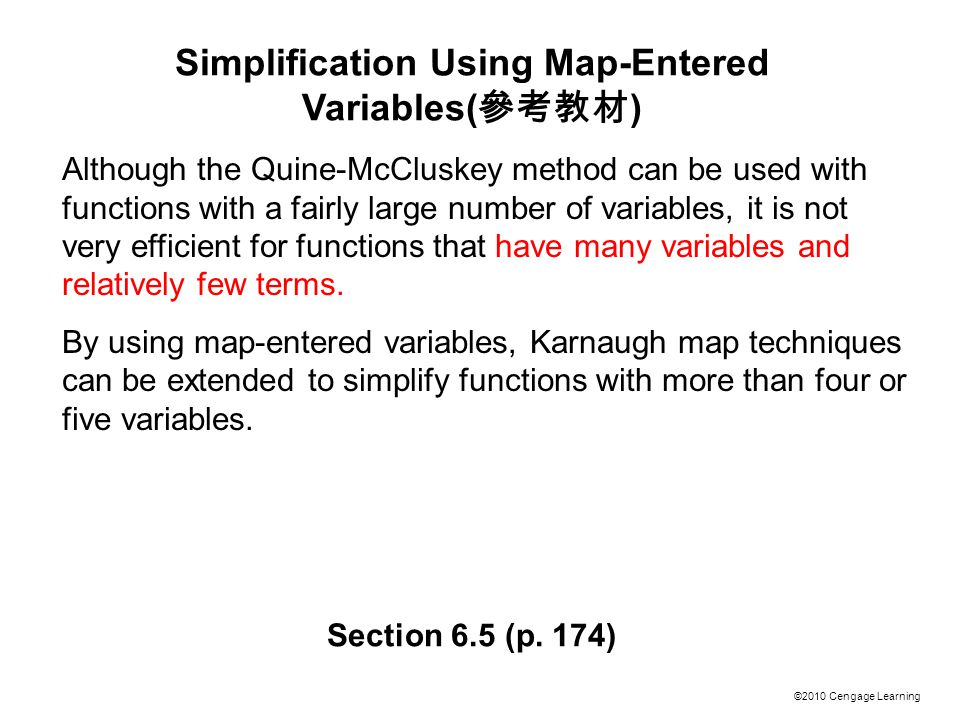 ©2010 Cengage Learning Simplification Using Map-Entered Variables( 參考教材 ) Although the Quine-McCluskey method can be used with functions with a fairly large number of variables, it is not very efficient for functions that have many variables and relatively few terms.
