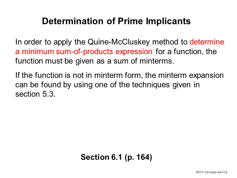 ©2010 Cengage Learning Determination of Prime Implicants In order to apply the Quine-McCluskey method to determine a minimum sum-of-products expression for a function, the function must be given as a sum of minterms.