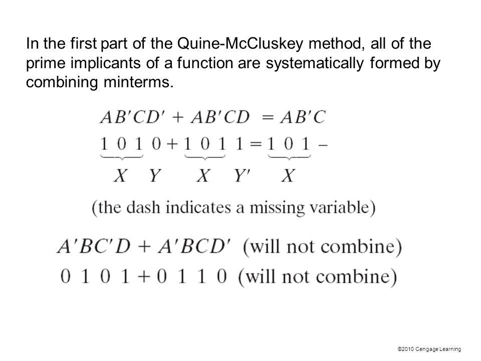 ©2010 Cengage Learning In the first part of the Quine-McCluskey method, all of the prime implicants of a function are systematically formed by combining minterms.
