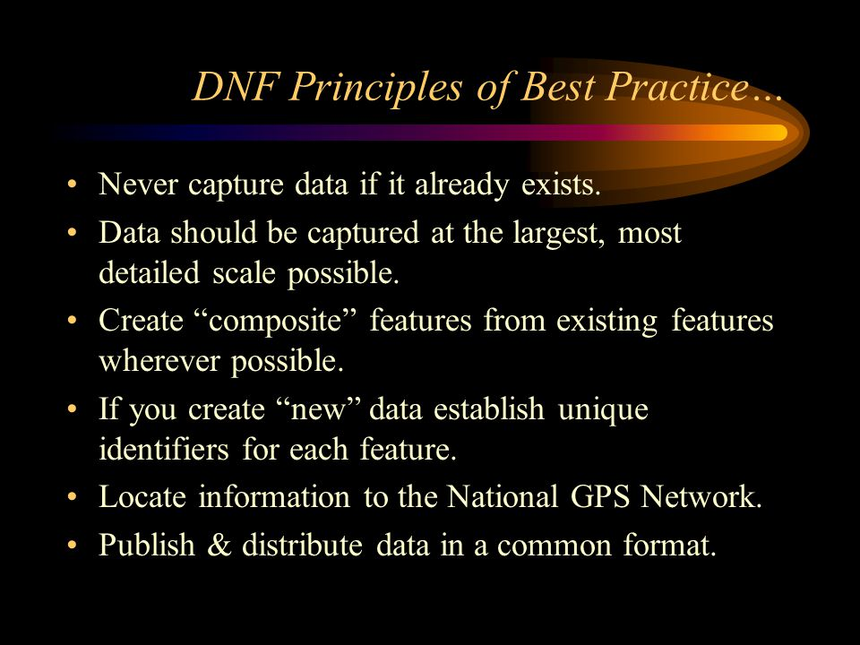 DNF Principles of Best Practice… Never capture data if it already exists. Data should be captured at the largest, most detailed scale possible. Create