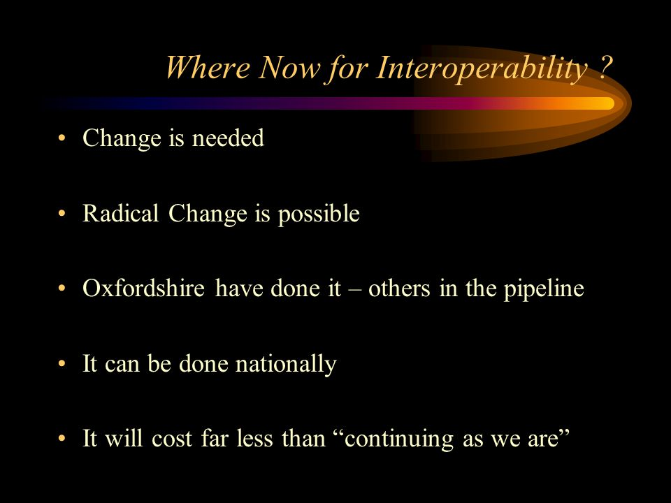 Where Now for Interoperability ? Change is needed Radical Change is possible Oxfordshire have done it – others in the pipeline It can be done national