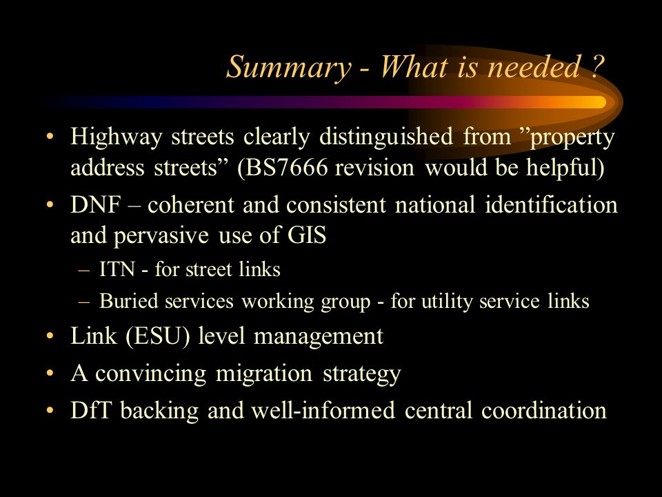"""Summary - What is needed ? Highway streets clearly distinguished from """"property address streets"""" (BS7666 revision would be helpful) DNF – coherent and"""
