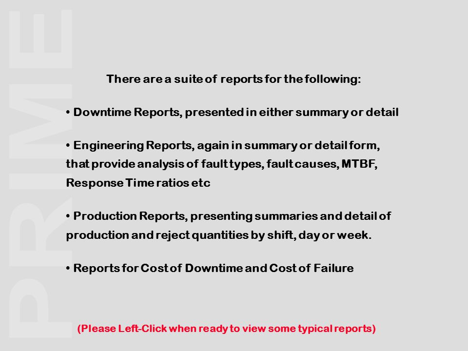 There are a suite of reports for the following: Downtime Reports, presented in either summary or detail Engineering Reports, again in summary or detail form, that provide analysis of fault types, fault causes, MTBF, Response Time ratios etc Production Reports, presenting summaries and detail of production and reject quantities by shift, day or week.