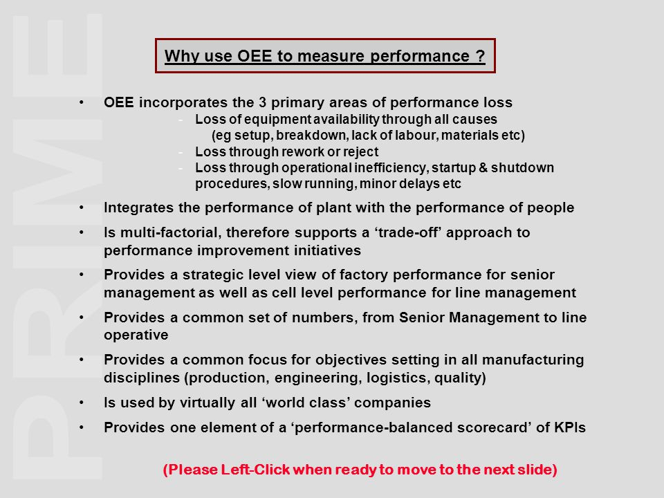Why use OEE to measure performance ? OEE incorporates the 3 primary areas of performance loss - Loss of equipment availability through all causes (eg