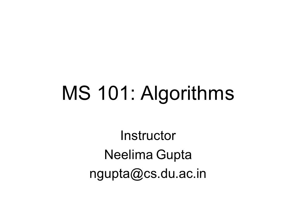 MS 101: Algorithms Instructor Neelima Gupta ngupta@cs.du.ac.in