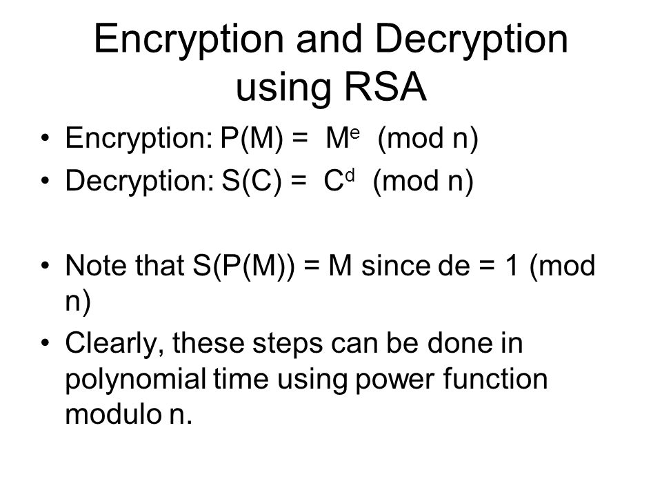 Encryption and Decryption using RSA Encryption: P(M) = M e (mod n) Decryption: S(C) = C d (mod n) Note that S(P(M)) = M since de = 1 (mod n) Clearly, these steps can be done in polynomial time using power function modulo n.