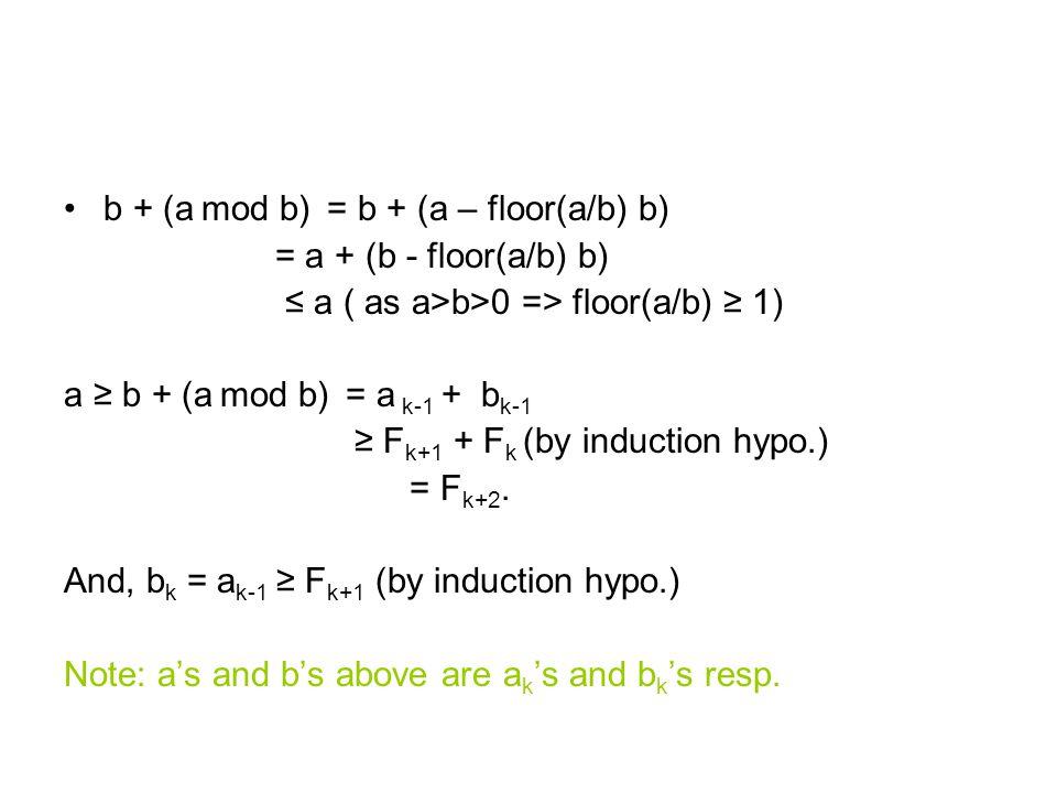 b + (a mod b) = b + (a – floor(a/b) b) = a + (b - floor(a/b) b) ≤ a ( as a>b>0 => floor(a/b) ≥ 1) a ≥ b + (a mod b) = a k-1 + b k-1 ≥ F k+1 + F k (by induction hypo.) = F k+2.