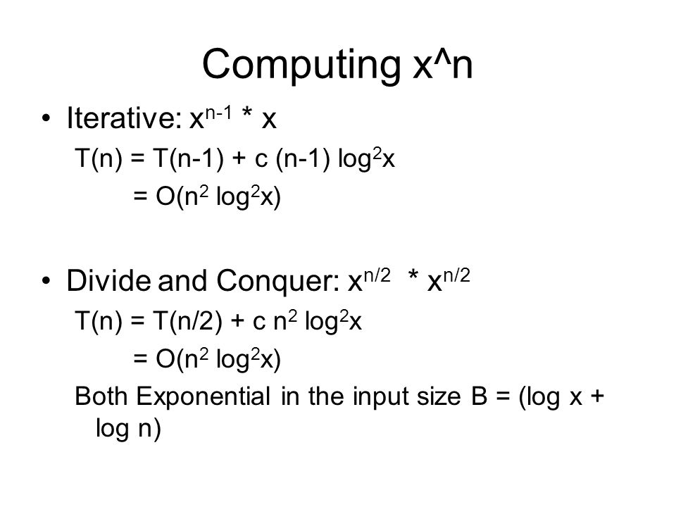 Computing x^n Iterative: x n-1 * x T(n) = T(n-1) + c (n-1) log 2 x = O(n 2 log 2 x) Divide and Conquer: x n/2 * x n/2 T(n) = T(n/2) + c n 2 log 2 x = O(n 2 log 2 x) Both Exponential in the input size B = (log x + log n)
