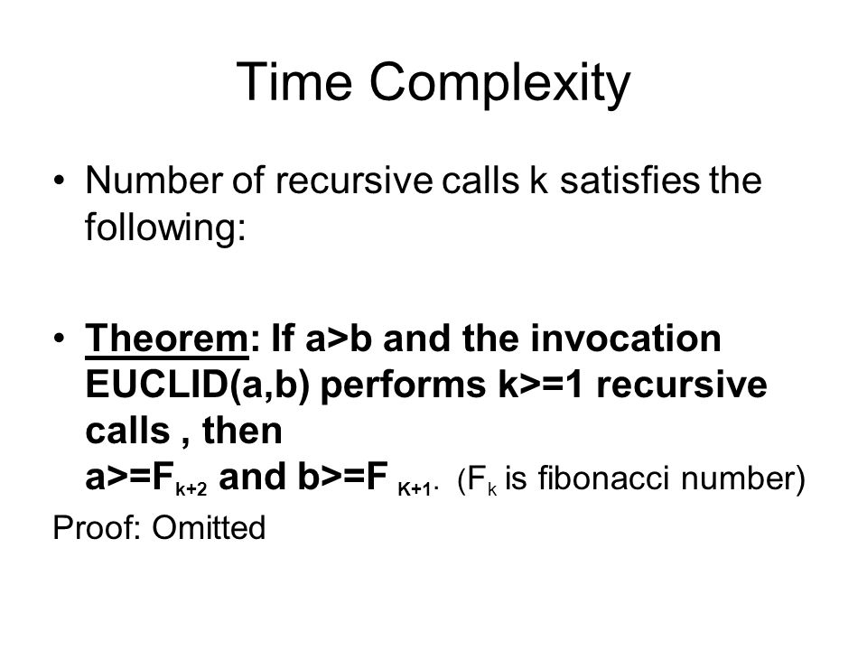 Time Complexity Number of recursive calls k satisfies the following: Theorem: If a>b and the invocation EUCLID(a,b) performs k>=1 recursive calls, then a>=F k+2 and b>=F K+1.