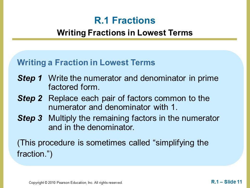 Copyright © 2010 Pearson Education, Inc. All rights reserved. R.1 – Slide 11 R.1 Fractions Writing Fractions in Lowest Terms Writing a Fraction in Low