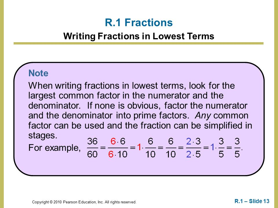 Copyright © 2010 Pearson Education, Inc. All rights reserved. R.1 – Slide 13 R.1 Fractions Writing Fractions in Lowest Terms Note When writing fractio