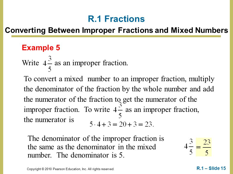 Copyright © 2010 Pearson Education, Inc. All rights reserved. R.1 – Slide 15 Example 5 Write as an improper fraction. R.1 Fractions Converting Between