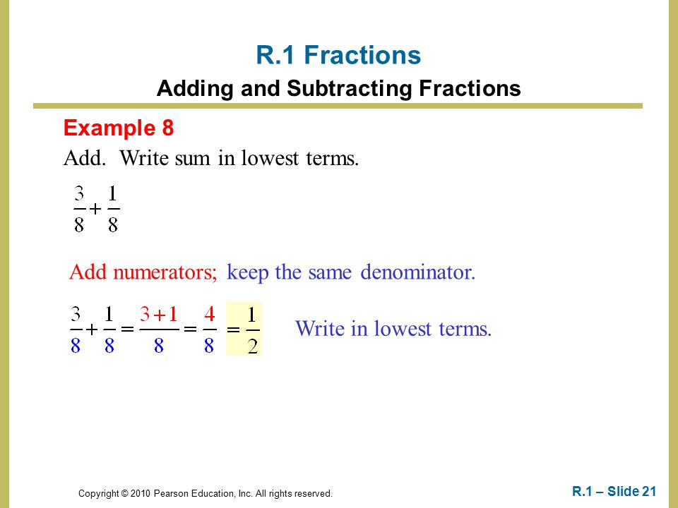Copyright © 2010 Pearson Education, Inc. All rights reserved. R.1 – Slide 21 Example 8 Add. Write sum in lowest terms. R.1 Fractions Adding and Subtra