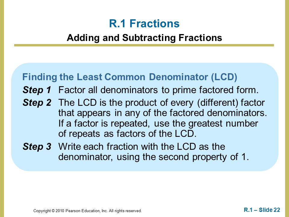 Copyright © 2010 Pearson Education, Inc. All rights reserved. R.1 – Slide 22 Finding the Least Common Denominator (LCD) Step 1Factor all denominators