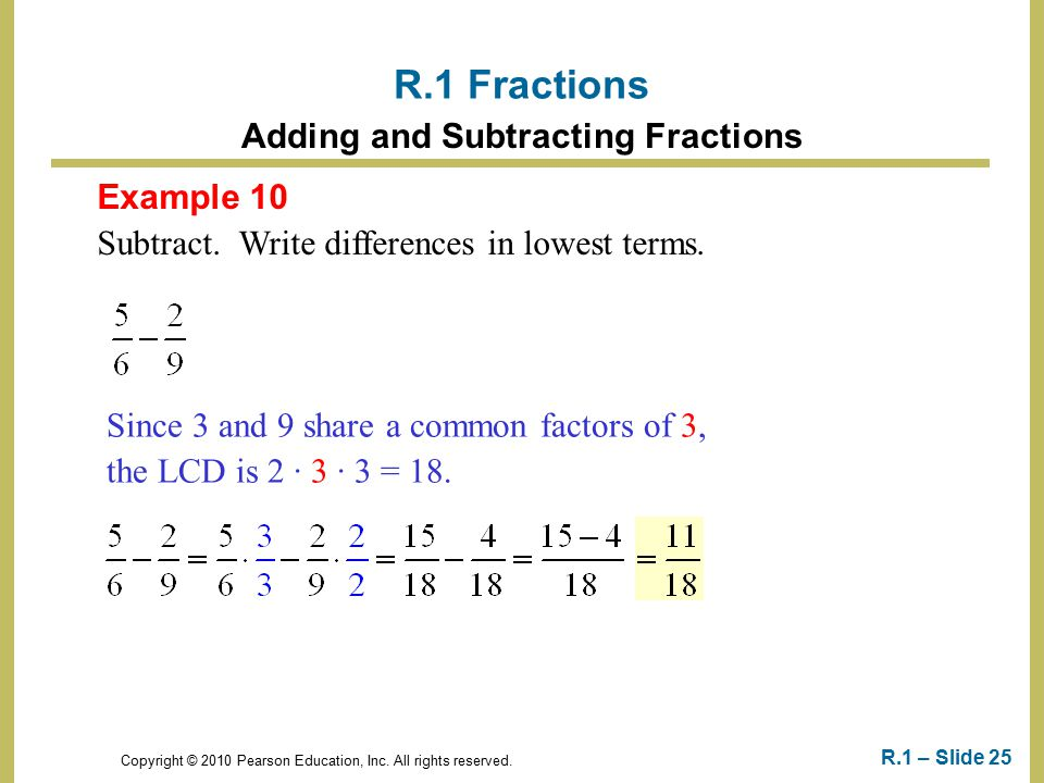 Copyright © 2010 Pearson Education, Inc. All rights reserved. R.1 – Slide 25 Example 10 Subtract. Write differences in lowest terms. R.1 Fractions Add